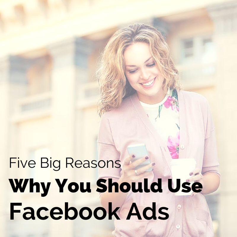5 Big Reasons Why You Should Use Facebook Ads
